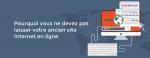 Pourquoi vous ne devez pas laisser votre ancien site Internet en ligne
